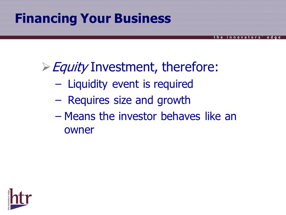 Financing Your Business Equity Investment, therefore: – Liquidity event is required – Requires size and growth –Means the investor behaves like an owner