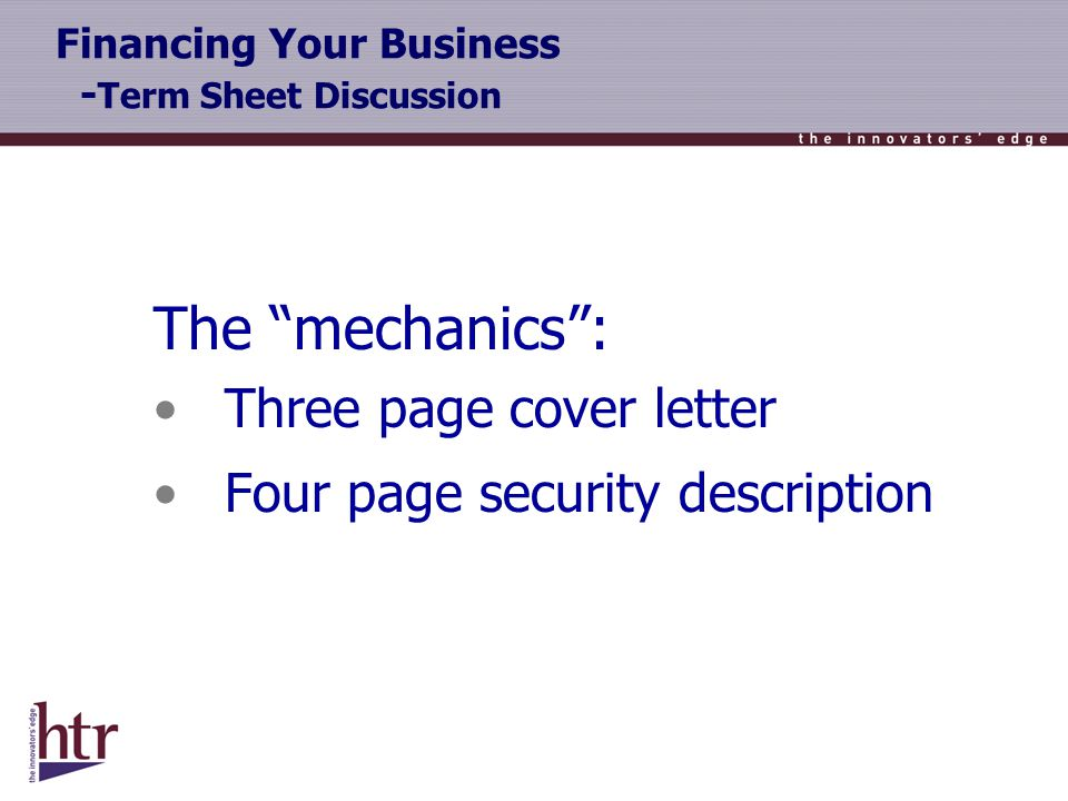 Financing Your Business - Term Sheet Discussion The mechanics: Three page cover letter Four page security description