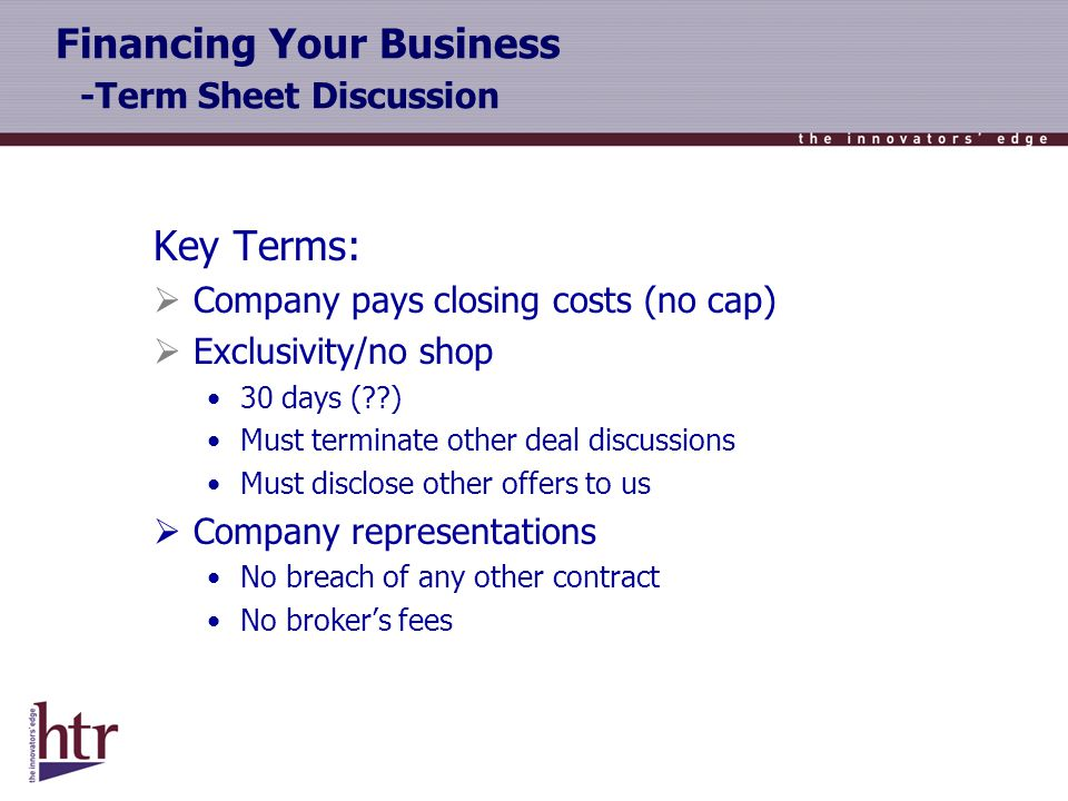 Financing Your Business -Term Sheet Discussion Key Terms: Company pays closing costs (no cap) Exclusivity/no shop 30 days ( ) Must terminate other deal discussions Must disclose other offers to us Company representations No breach of any other contract No brokers fees