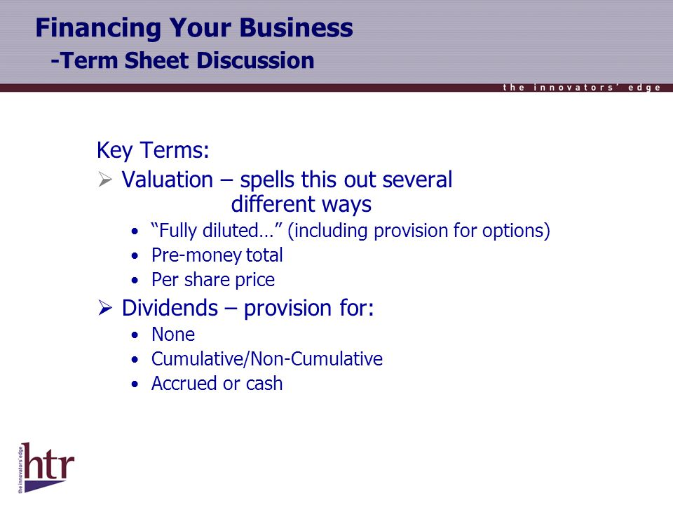 Financing Your Business -Term Sheet Discussion Key Terms: Valuation – spells this out several different ways Fully diluted… (including provision for options) Pre-money total Per share price Dividends – provision for: None Cumulative/Non-Cumulative Accrued or cash