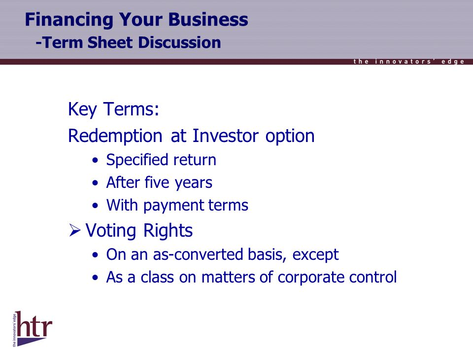 Financing Your Business -Term Sheet Discussion Key Terms: Redemption at Investor option Specified return After five years With payment terms Voting Rights On an as-converted basis, except As a class on matters of corporate control