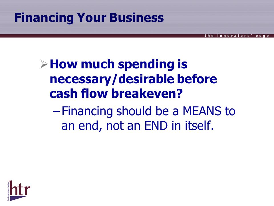 Financing Your Business How much spending is necessary/desirable before cash flow breakeven.