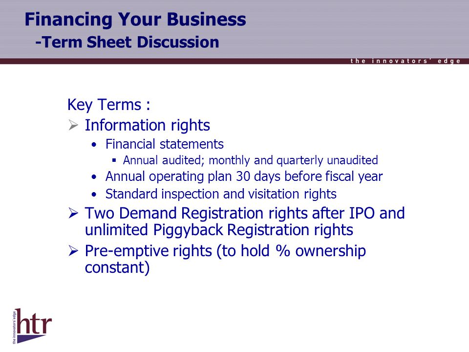 Financing Your Business -Term Sheet Discussion Key Terms : Information rights Financial statements Annual audited; monthly and quarterly unaudited Annual operating plan 30 days before fiscal year Standard inspection and visitation rights Two Demand Registration rights after IPO and unlimited Piggyback Registration rights Pre-emptive rights (to hold % ownership constant)
