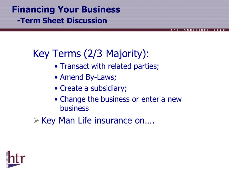 Financing Your Business -Term Sheet Discussion Key Terms (2/3 Majority): Transact with related parties; Amend By-Laws; Create a subsidiary; Change the business or enter a new business Key Man Life insurance on….
