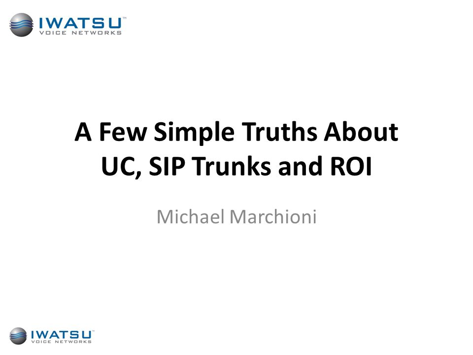 A Few Simple Truths About UC, SIP Trunks and ROI Michael Marchioni