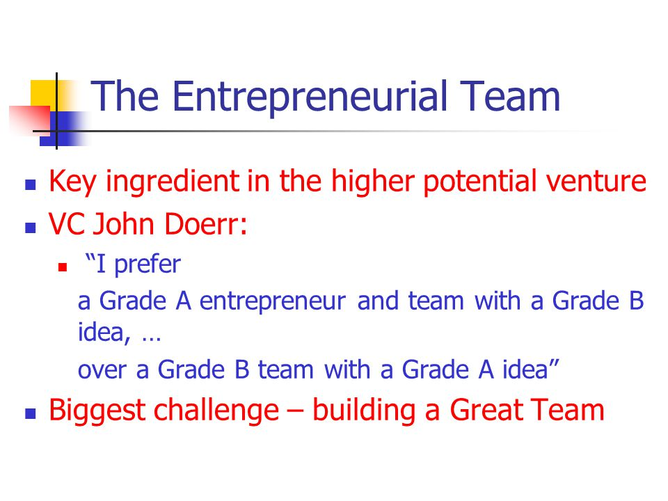 The Entrepreneurial Team Key ingredient in the higher potential venture VC John Doerr: I prefer a Grade A entrepreneur and team with a Grade B idea, …