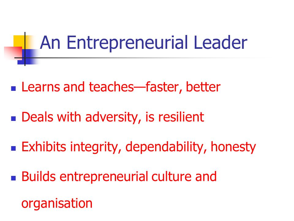 An Entrepreneurial Leader Learns and teachesfaster, better Deals with adversity, is resilient Exhibits integrity, dependability, honesty Builds entrepreneurial culture and organisation