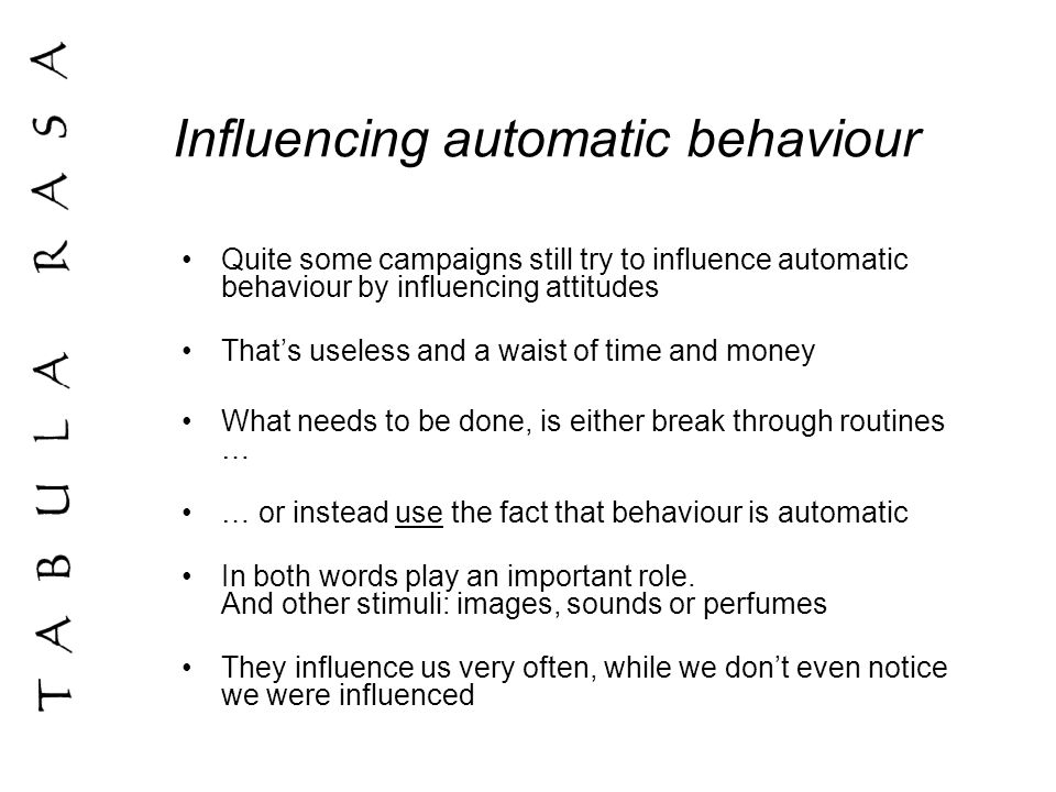 Influencing automatic behaviour Quite some campaigns still try to influence automatic behaviour by influencing attitudes Thats useless and a waist of time and money What needs to be done, is either break through routines … … or instead use the fact that behaviour is automatic In both words play an important role.