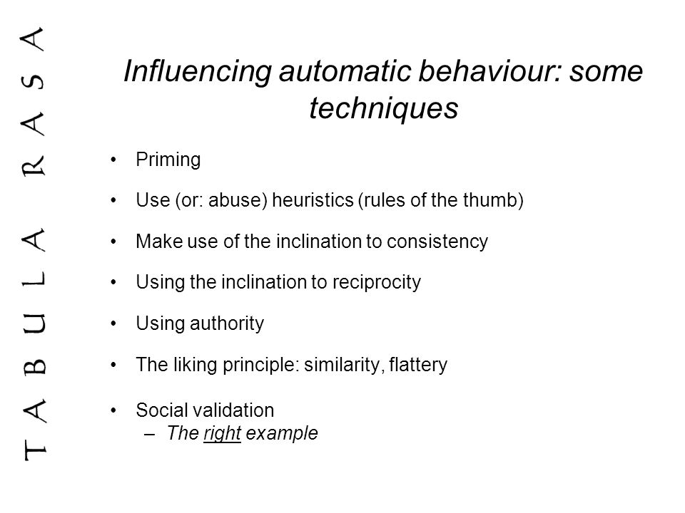 Influencing automatic behaviour: some techniques Priming Use (or: abuse) heuristics (rules of the thumb) Make use of the inclination to consistency Using the inclination to reciprocity Using authority The liking principle: similarity, flattery Social validation –The right example