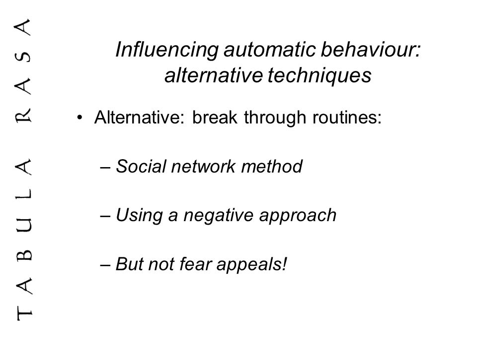 Influencing automatic behaviour: alternative techniques Alternative: break through routines: –Social network method –Using a negative approach –But not fear appeals!