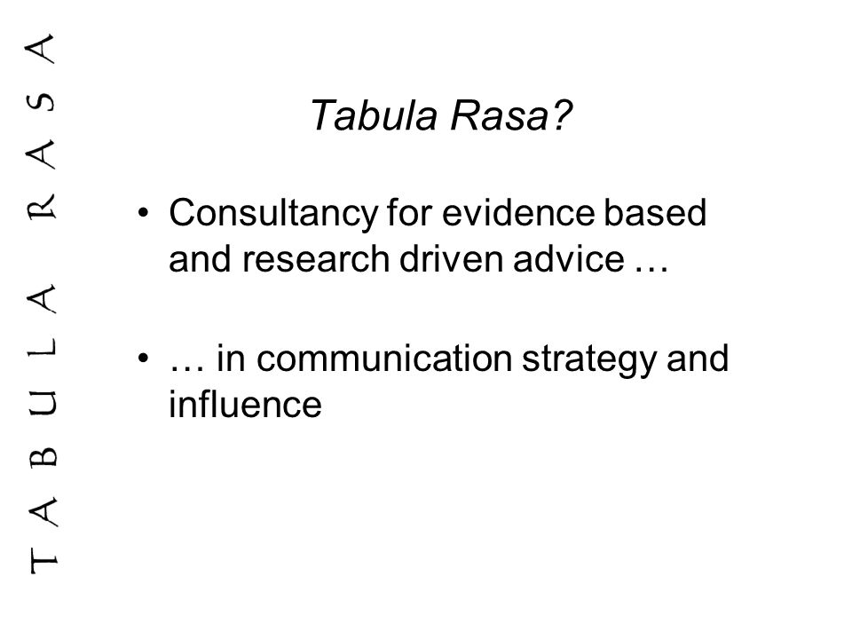 Tabula Rasa? Consultancy for evidence based and research driven advice … … in communication strategy and influence