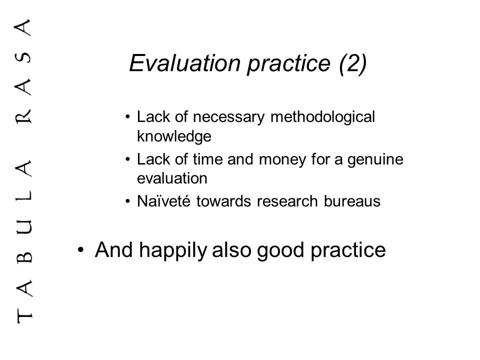 Evaluation practice (2) Lack of necessary methodological knowledge Lack of time and money for a genuine evaluation Naïveté towards research bureaus And happily also good practice