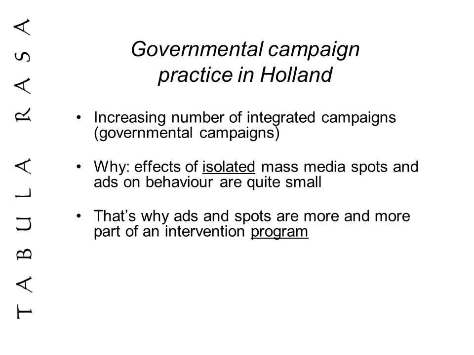 Governmental campaign practice in Holland (2) Isolated campaigns: 1 or 2 % change in behaviour (meta-analysis Derzon and Lipsey 2002) Nevertheless: can be very worthwhile in the case of (for instance) public health Especially when cost effectiveness is OK Besides: new insights in behavioural change can lead to increasing effects