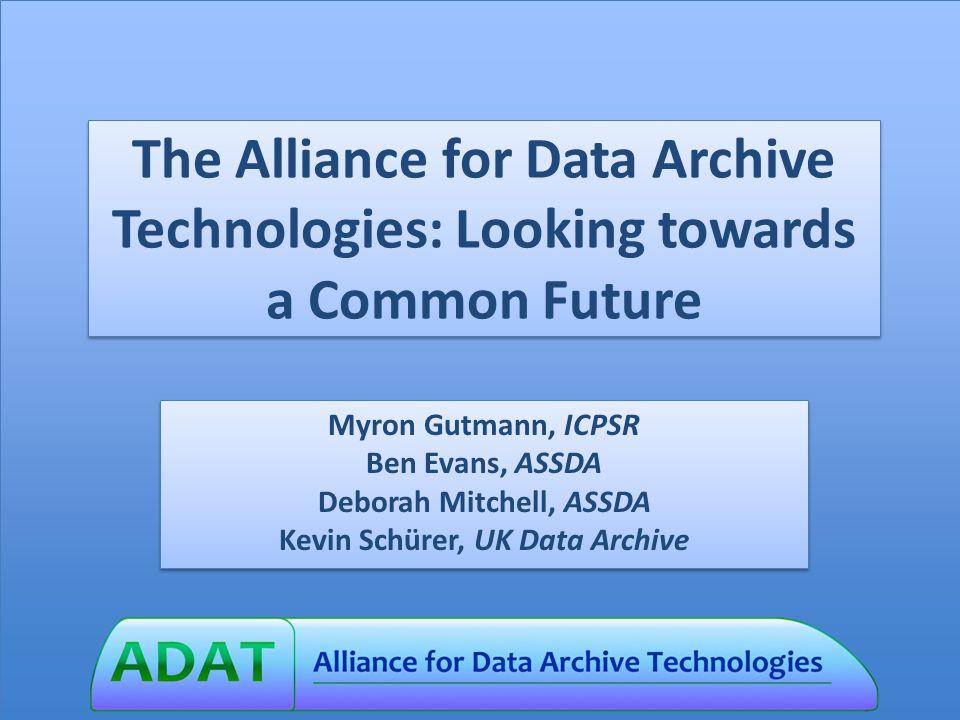 The Alliance for Data Archive Technologies: Looking towards a Common Future Myron Gutmann, ICPSR Ben Evans, ASSDA Deborah Mitchell, ASSDA Kevin Schürer, UK Data Archive