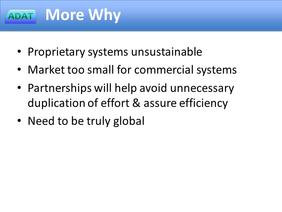 More Why Proprietary systems unsustainable Market too small for commercial systems Partnerships will help avoid unnecessary duplication of effort & assure efficiency Need to be truly global