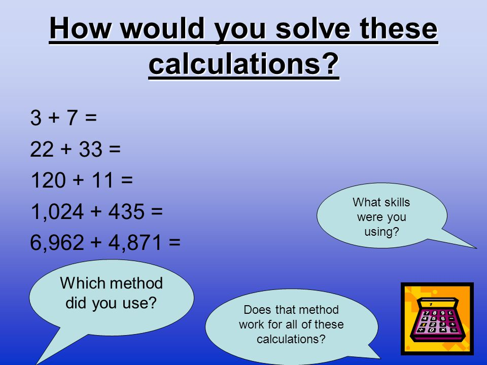 How would you solve these calculations? 3 + 7 = 22 + 33 = 120 + 11 = 1,024 + 435 = 6,962 + 4,871 = Which method did you use? Does that method work for