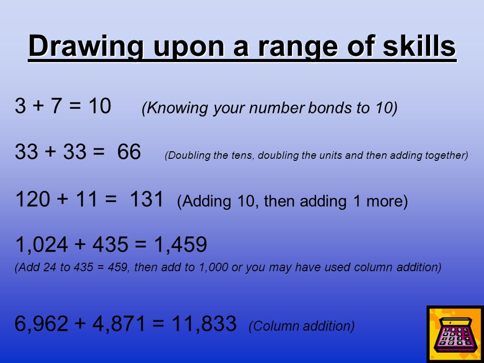 Drawing upon a range of skills 3 + 7 = 10 (Knowing your number bonds to 10) 33 + 33 = 66 (Doubling the tens, doubling the units and then adding togeth
