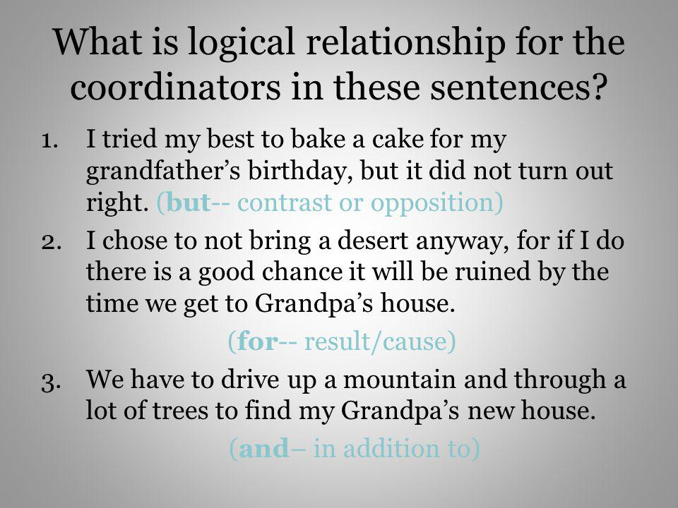 What is logical relationship for the coordinators in these sentences? 1.I tried my best to bake a cake for my grandfathers birthday, but it did not tu
