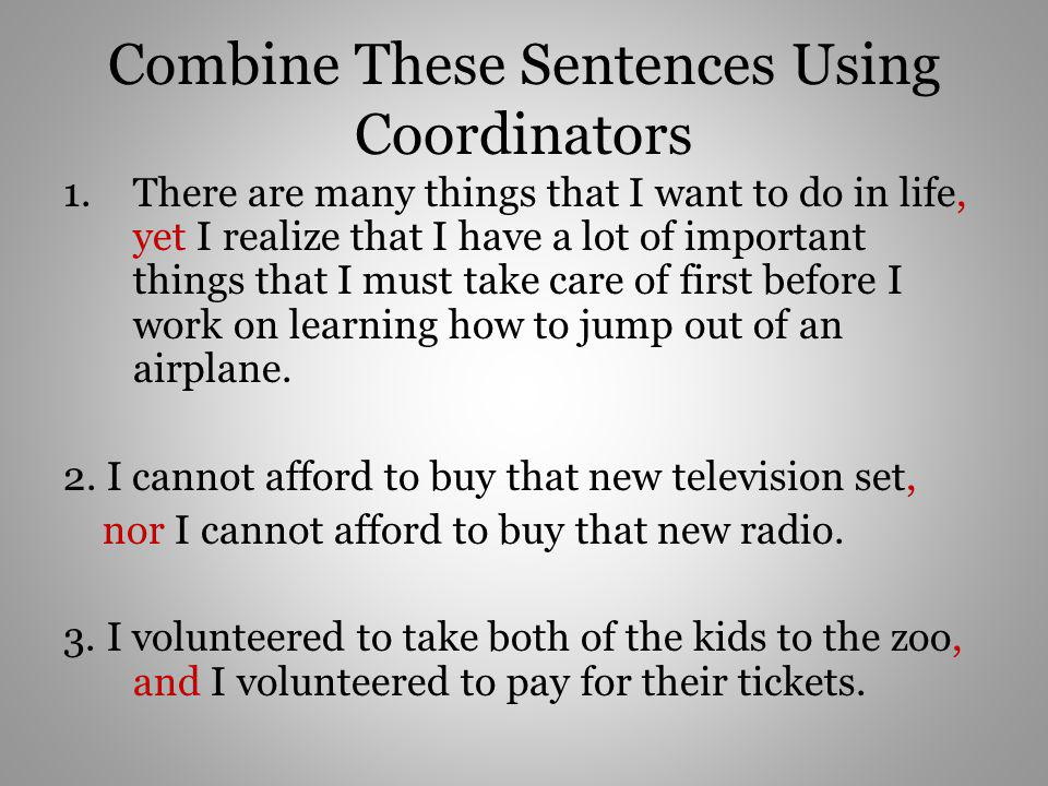 Combine These Sentences Using Coordinators 1.There are many things that I want to do in life, yet I realize that I have a lot of important things that