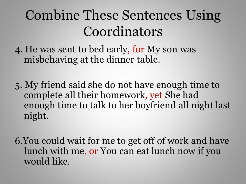 Combine These Sentences Using Coordinators 4. He was sent to bed early, for My son was misbehaving at the dinner table. 5. My friend said she do not h