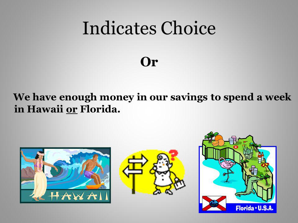 Indicates Choice Or We have enough money in our savings to spend a week in Hawaii or Florida.