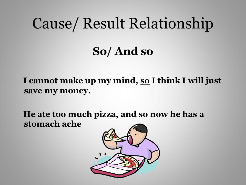 Cause/ Result Relationship So/ And so I cannot make up my mind, so I think I will just save my money. He ate too much pizza, and so now he has a stoma