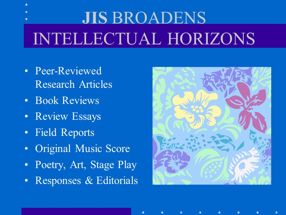 JIS BROADENS INTELLECTUAL HORIZONS Peer-Reviewed Research Articles Book Reviews Review Essays Field Reports Original Music Score Poetry, Art, Stage Pl