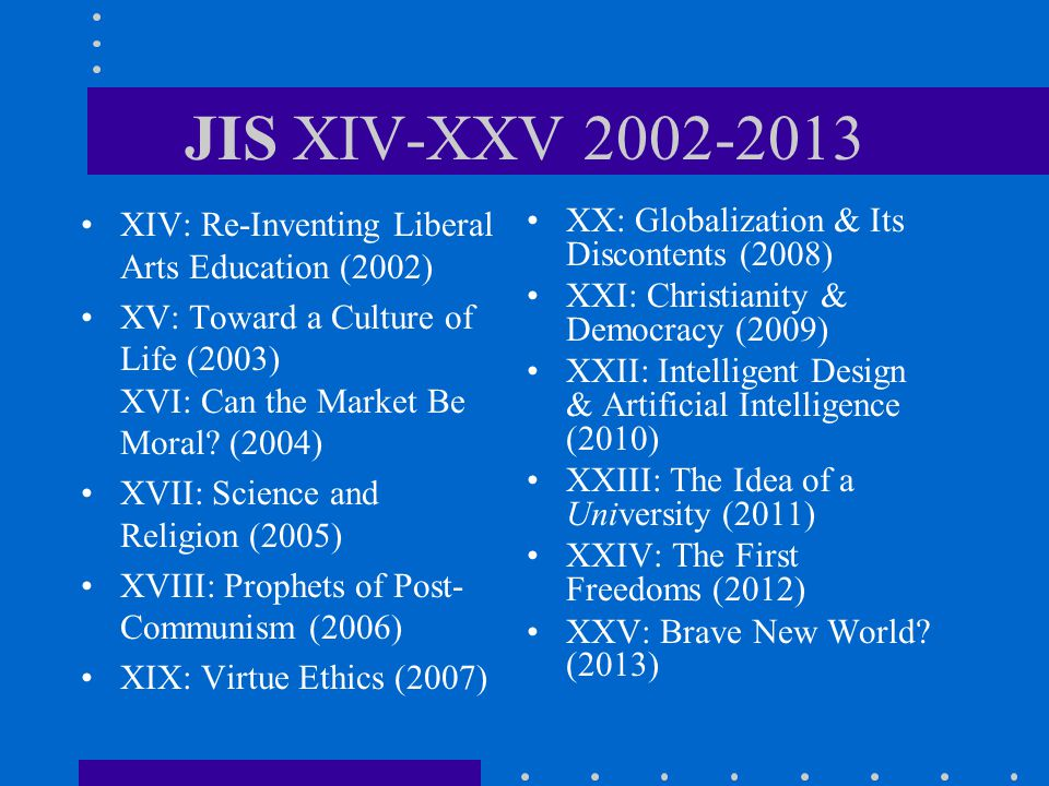 JIS XIV-XXV 2002-2013 XIV: Re-Inventing Liberal Arts Education (2002) XV: Toward a Culture of Life (2003) XVI: Can the Market Be Moral? (2004) XVII: S