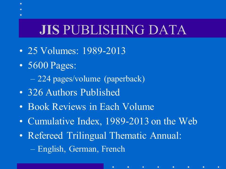 JIS PUBLISHING DATA 25 Volumes: 1989-2013 5600 Pages: –224 pages/volume (paperback) 326 Authors Published Book Reviews in Each Volume Cumulative Index