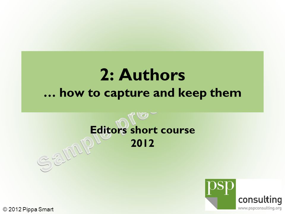 2: Authors … how to capture and keep them Editors short course © 2012 Pippa Smart