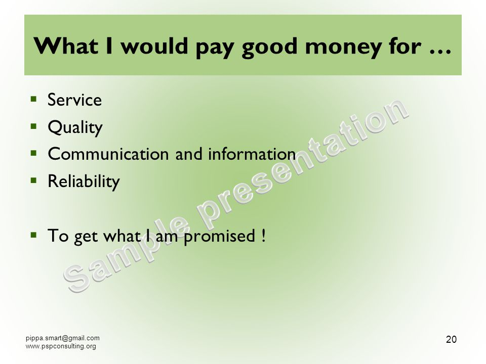 What I would pay good money for … Service Quality Communication and information Reliability To get what I am promised !