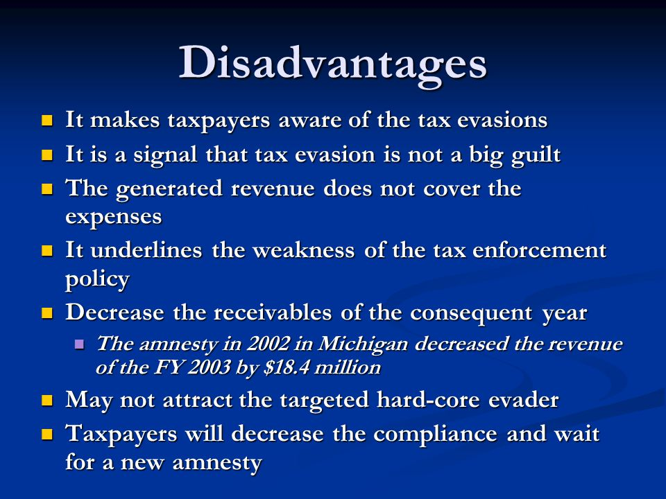 Disadvantages It makes taxpayers aware of the tax evasions It makes taxpayers aware of the tax evasions It is a signal that tax evasion is not a big guilt It is a signal that tax evasion is not a big guilt The generated revenue does not cover the expenses The generated revenue does not cover the expenses It underlines the weakness of the tax enforcement policy It underlines the weakness of the tax enforcement policy Decrease the receivables of the consequent year Decrease the receivables of the consequent year The amnesty in 2002 in Michigan decreased the revenue of the FY 2003 by $18.4 million The amnesty in 2002 in Michigan decreased the revenue of the FY 2003 by $18.4 million May not attract the targeted hard-core evader May not attract the targeted hard-core evader Taxpayers will decrease the compliance and wait for a new amnesty Taxpayers will decrease the compliance and wait for a new amnesty
