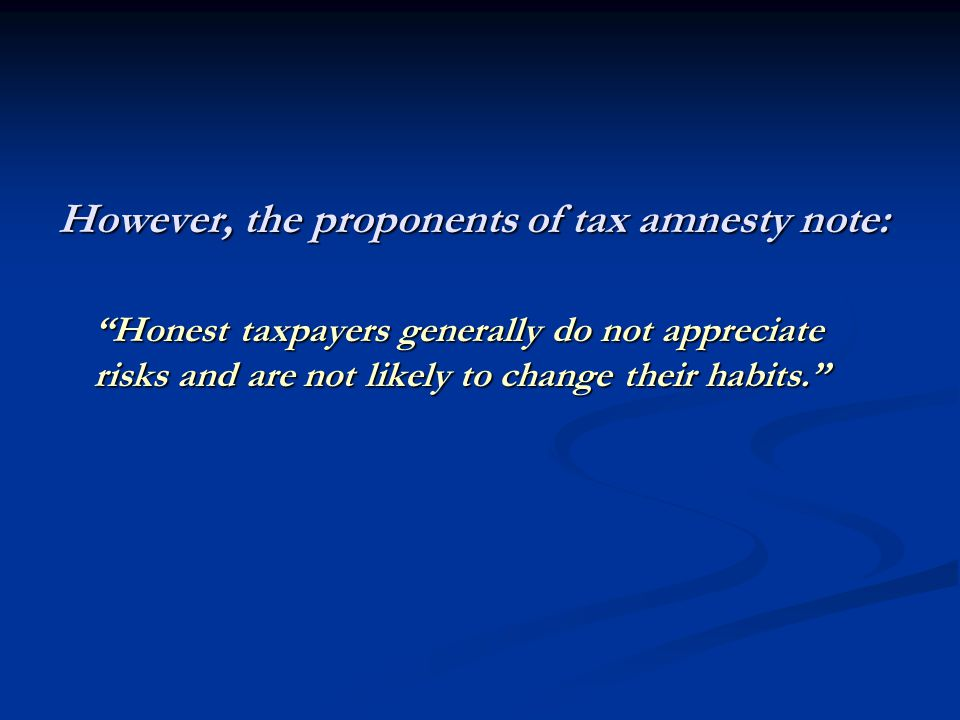 However, the proponents of tax amnesty note: Honest taxpayers generally do not appreciate risks and are not likely to change their habits.