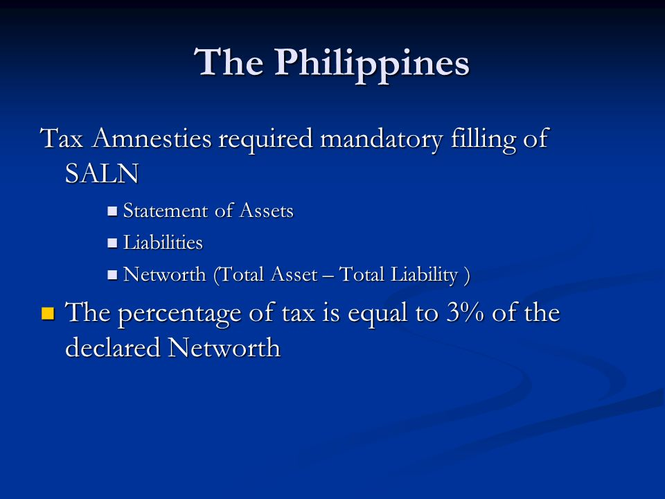 The Philippines Tax Amnesties required mandatory filling of SALN Statement of Assets Statement of Assets Liabilities Liabilities Networth (Total Asset – Total Liability ) Networth (Total Asset – Total Liability ) The percentage of tax is equal to 3% of the declared Networth The percentage of tax is equal to 3% of the declared Networth