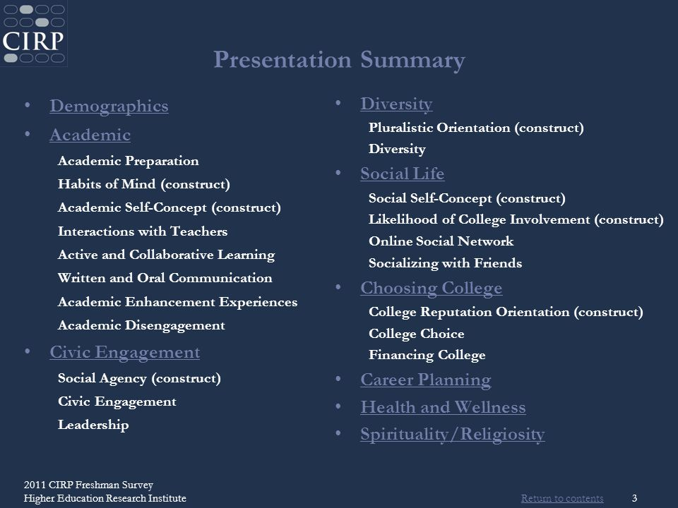 Return to contents 3 Presentation Summary Demographics Academic Academic Preparation Habits of Mind (construct) Academic Self-Concept (construct) Interactions with Teachers Active and Collaborative Learning Written and Oral Communication Academic Enhancement Experiences Academic Disengagement Civic Engagement Social Agency (construct) Civic Engagement Leadership Diversity Pluralistic Orientation (construct) Diversity Social Life Social Self-Concept (construct) Likelihood of College Involvement (construct) Online Social Network Socializing with Friends Choosing College College Reputation Orientation (construct) College Choice Financing College Career Planning Health and Wellness Spirituality/Religiosity 2011 CIRP Freshman Survey Higher Education Research Institute
