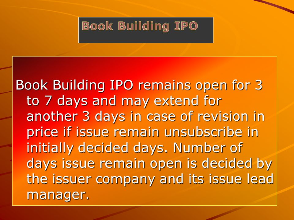 Book Building IPO remains open for 3 to 7 days and may extend for another 3 days in case of revision in price if issue remain unsubscribe in initially decided days.