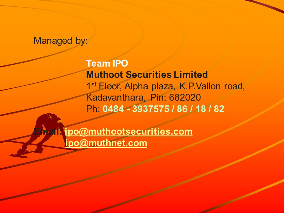 Managed by: Team IPO Muthoot Securities Limited 1 st Floor, Alpha plaza, K.P.Vallon road, Kadavanthara, Pin: 682020 Ph: 0484 - 3937575 / 86 / 18 / 82 Email: ipo@muthootsecurities.comipo@muthootsecurities.com ipo@muthnet.com