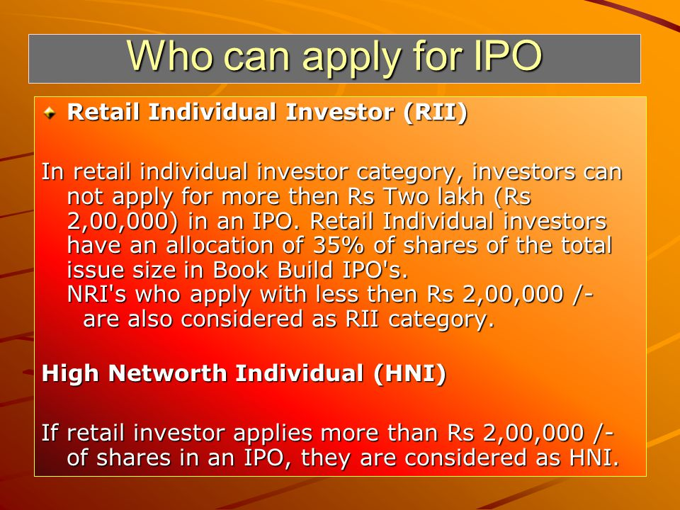 Who can apply for IPO Retail Individual Investor (RII) In retail individual investor category, investors can not apply for more then Rs Two lakh (Rs 2,00,000) in an IPO.