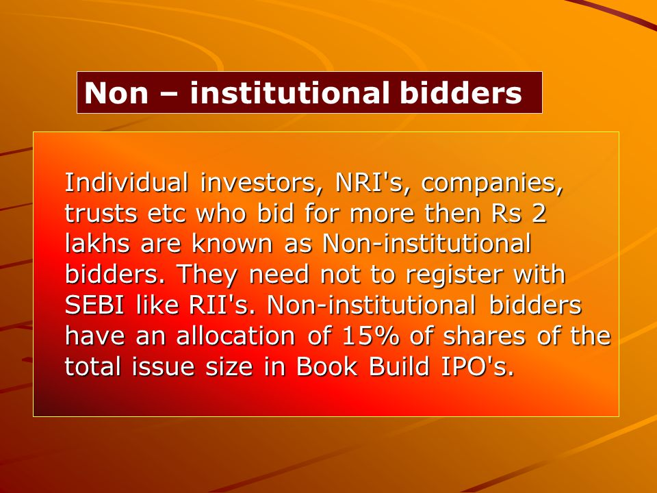 Individual investors, NRI s, companies, trusts etc who bid for more then Rs 2 lakhs are known as Non-institutional bidders.