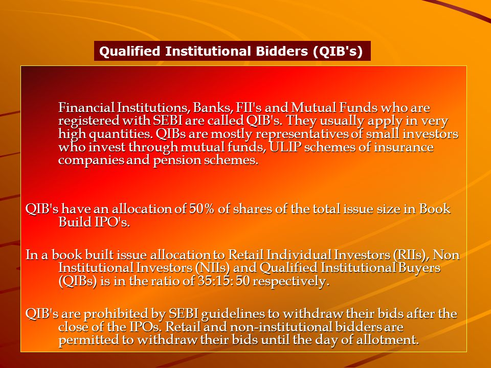 Financial Institutions, Banks, FII s and Mutual Funds who are registered with SEBI are called QIB s.