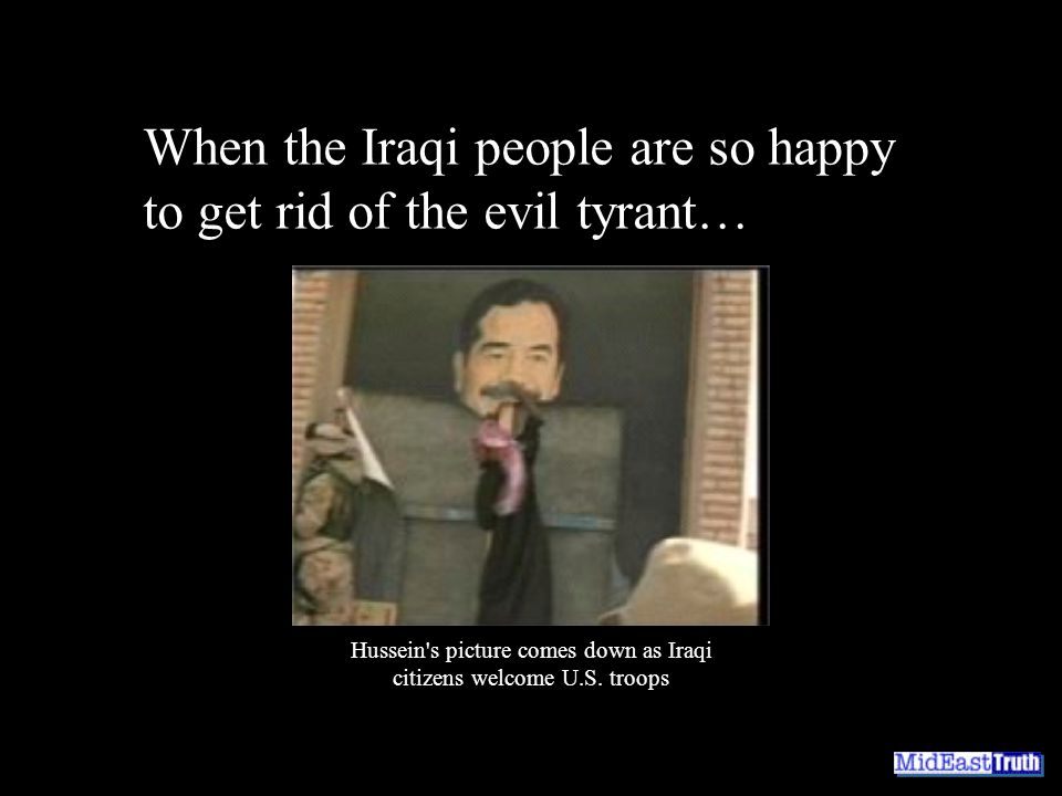 When the Iraqi people are so happy to get rid of the evil tyrant… Hussein s picture comes down as Iraqi citizens welcome U.S.