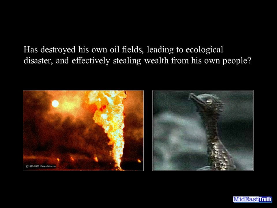 Has destroyed his own oil fields, leading to ecological disaster, and effectively stealing wealth from his own people