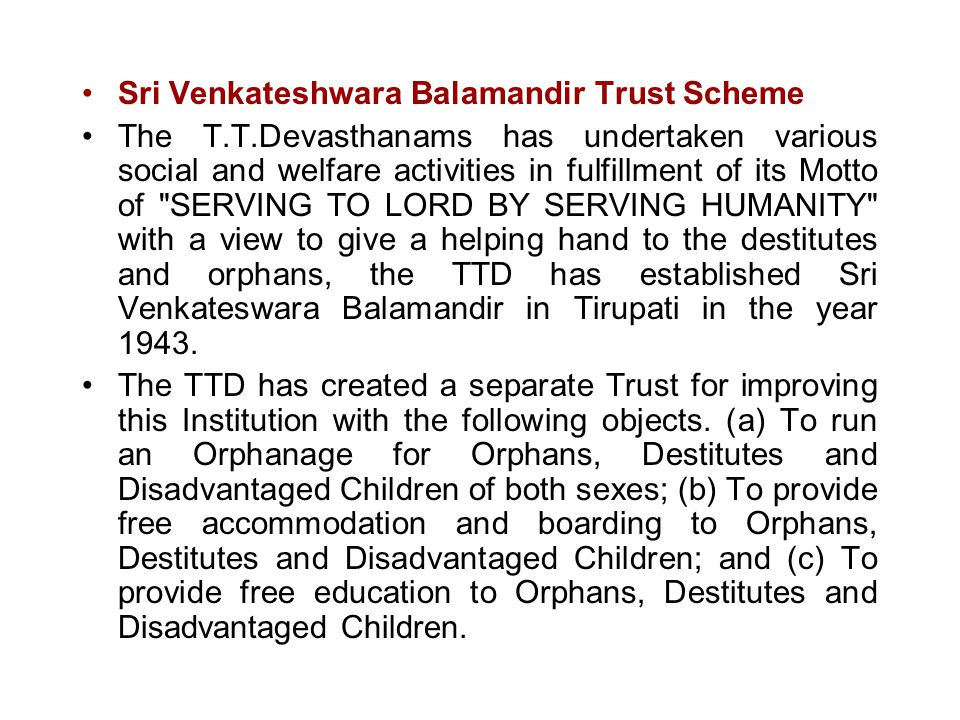 Sri Venkateshwara Balamandir Trust Scheme The T.T.Devasthanams has undertaken various social and welfare activities in fulfillment of its Motto of