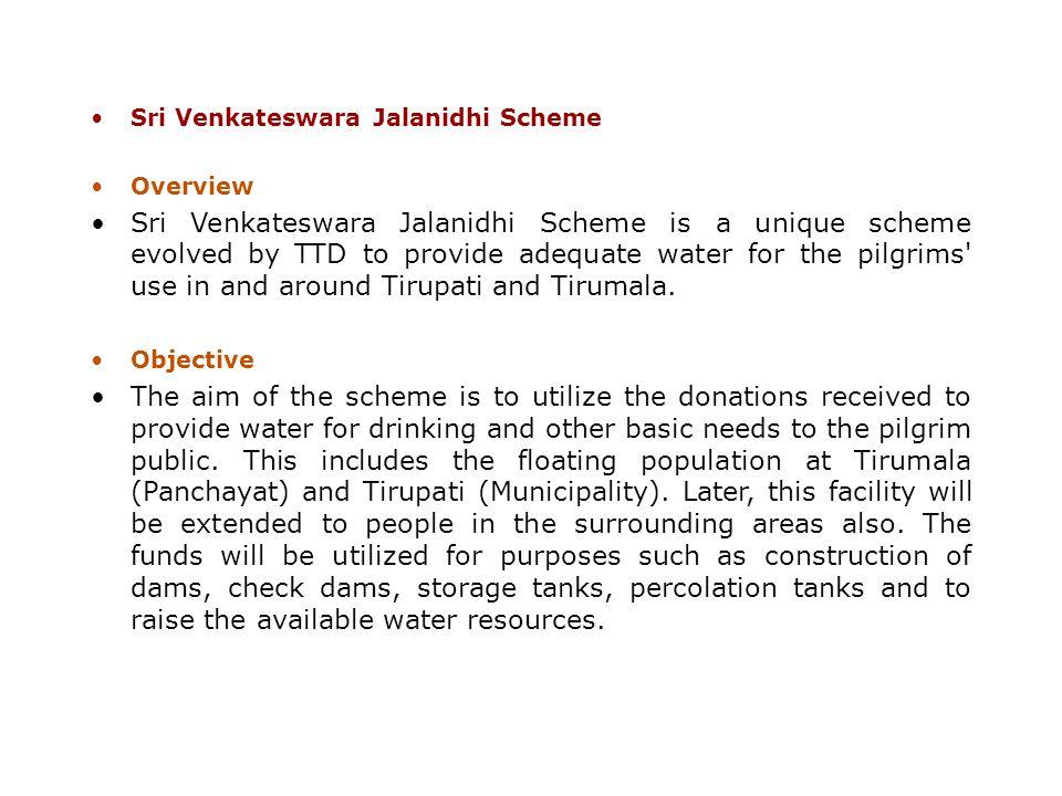 Sri Venkateswara Jalanidhi Scheme Overview Sri Venkateswara Jalanidhi Scheme is a unique scheme evolved by TTD to provide adequate water for the pilgr