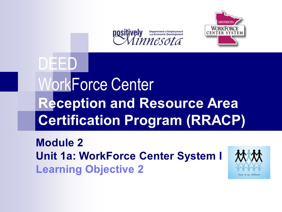 DEED WorkForce Center Reception and Resource Area Certification Program (RRACP) Module 2 Unit 1a: WorkForce Center System I Learning Objective 2