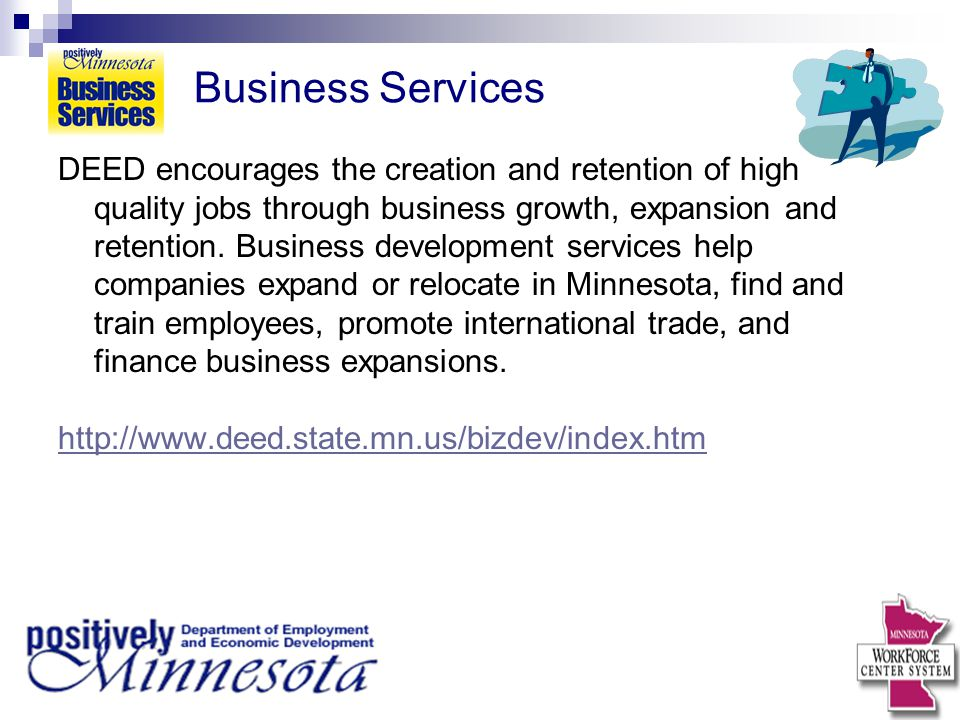 Business Services DEED encourages the creation and retention of high quality jobs through business growth, expansion and retention. Business developme