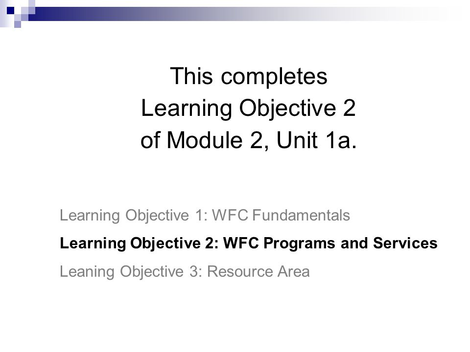This completes Learning Objective 2 of Module 2, Unit 1a. Learning Objective 1: WFC Fundamentals Learning Objective 2: WFC Programs and Services Leani