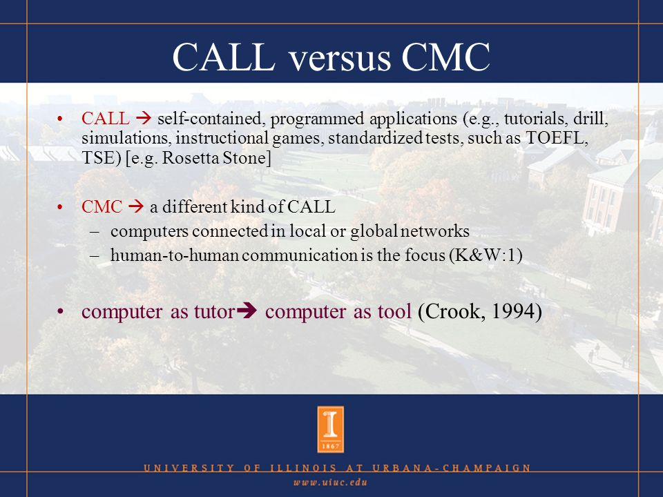 CALL versus CMC CALL self-contained, programmed applications (e.g., tutorials, drill, simulations, instructional games, standardized tests, such as TOEFL, TSE) [e.g.
