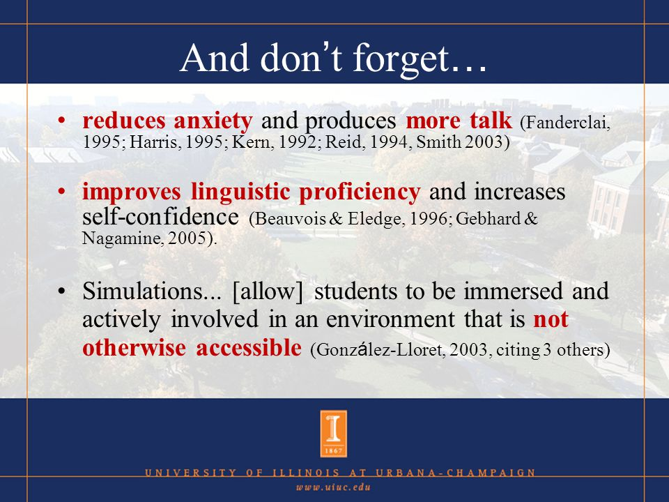 And don t forget … reduces anxiety and produces more talk (Fanderclai, 1995; Harris, 1995; Kern, 1992; Reid, 1994, Smith 2003) improves linguistic proficiency and increases self-confidence (Beauvois & Eledge, 1996; Gebhard & Nagamine, 2005).