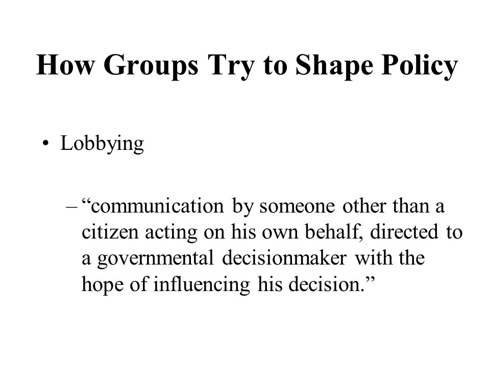 How Groups Try to Shape Policy Lobbying –communication by someone other than a citizen acting on his own behalf, directed to a governmental decisionmaker with the hope of influencing his decision.
